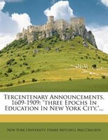 Tercentenary Announcements, 1609-1909: Three Epochs In Education In New York City....