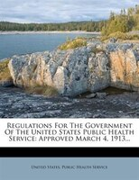 Regulations For The Government Of The United States Public Health Service: Approved March 4, 1913...