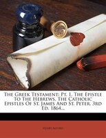 The Greek Testament: Pt. 1. The Epistle To The Hebrews, The Catholic Epistles Of St. James And St. Peter. 3rd Ed. 1864...