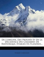 De L'origine, Des Progrès Et De La Décadence Des Chambres De Rhétorique, Établies En Flandres...