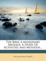 The Bible A Missionary Message: A Study Of Activities And Methods...