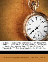 Sir John Froissart's Chronicles Of England, France, Spain, And The Adjoining Countries: From The Latter Part Of The Reign