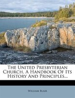 The United Presbyterian Church, A Handbook Of Its History And Principles...