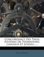 Concordance Des Trois SystÛmes De Tournefort, Linnaeus Et Jussieu......