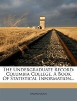 The Undergraduate Record: Columbia College. A Book Of Statistical Information...