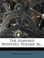 The Harvard Monthly, Volume 36...