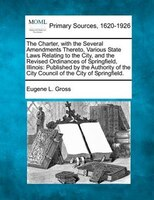 The Charter, With The Several Amendments Thereto, Various State Laws Relating To The City, And The Revised Ordinances Of Springfie