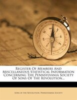 Register Of Members And Miscellaneous Statistical Information Concerning The Pennsylvania Society Of Sons Of The Revolution...