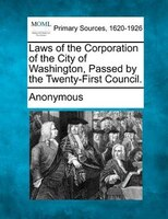 Laws Of The Corporation Of The City Of Washington, Passed By The Twenty-first Council.