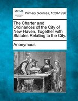 The Charter And Ordinances Of The City Of New Haven, Together With Statutes Relating To The City.