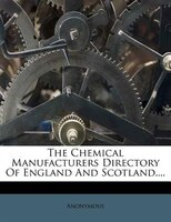 The Chemical Manufacturers Directory Of England And Scotland....