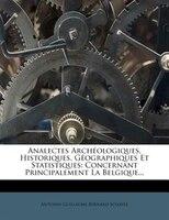Analectes ArchÚologiques, Historiques, GÚographiques Et Statistiques: Concernant Principalement La Belgique...