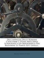 Dell'ampiezza Delle Romane Catacombe E D'una Macchina Icnografica Ed Ortografica Per Rilevarne Le Piante Ed I
