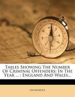 Tables Showing The Number Of Criminal Offenders: In The Year ... : England And Wales...