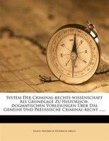 System Der Criminal-rechts-wissenschaft Als Grundlage Zu Historisch-dogmatischen Vorlesungen Über Das Gemeine Und Preussische