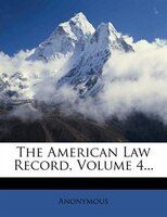 The American Law Record, Volume 4...