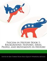 Fascism In History Book 1: Background, Features, Ideas, People, And Movements In History