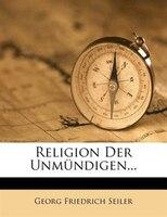 Religion Der Unmündigen... - Georg Friedrich Seiler