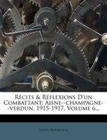 Récits & Réflexions D'un Combattant: Aisne--champagne--verdun, 1915-1917, Volume 6...