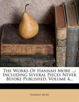 The Works Of Hannah More ...: Including Several Pieces Never Before Published, Volume 4...