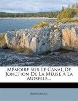 Mémoire Sur Le Canal De Jonction De La Meuse À La Moselle...