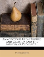 Annotations Upon Troilus And Cressida And The Merchant Of Venice...