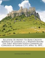 Relation Of Money To Bank Credits: Address Of General A. J. Warner Before The First Western States Commercial Congress At Kansas C