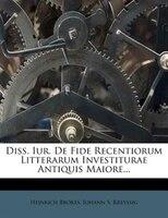 Diss. Iur. De Fide Recentiorum Litterarum Investiturae Antiquis Maiore...