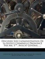 Discours Sur L'administration De La Justice Criminelle Prononcé Par Mr. S***, Avocat Général......