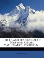 The Quarterly Journal Of Pure And Applied Mathematics, Volume 37...