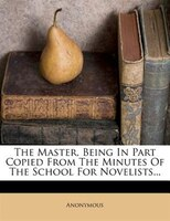 The Master, Being In Part Copied From The Minutes Of The School For Novelists...
