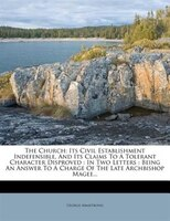 The Church: Its Civil Establishment Indefensible, And Its Claims To A Tolerant Character Disproved : In Two Let