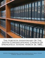 The Fortieth Anniversary Of The South Congregational Church Of Springfield, Sunday, March 26, 1882...