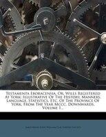 Testamenta Eboracensia, Or, Wills Registered At York: Illustrative Of The History, Manners, Language, Statistics, Etc. Of The Prov