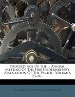Proceedings Of The ... Annual Meeting Of The Fire Underwriter's Association Of The Pacific, Volumes 23-24...