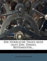Die Herrliche Trost-rede (auf) Joh. Daniel Bütemeister...