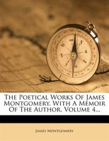 The Poetical Works Of James Montgomery. With A Memoir Of The Author, Volume 4...