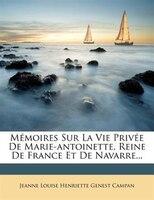 Mémoires Sur La Vie Privée De Marie-antoinette, Reine De France Et De Navarre...
