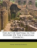 The Act Of Baptism: In The History Of The Christian Church...