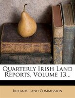 Quarterly Irish Land Reports, Volume 13...
