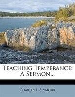 Teaching Temperance: A Sermon...