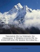 Triunfos De La Verdad, En Obsequio, Y Debido Culto De La Concepcion De Maria En Gracia,...