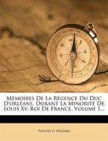 Mémoires De La Régence Du Duc D'orléans, Durant La Minorité De Louis Xv, Roi De France, Volume 1...