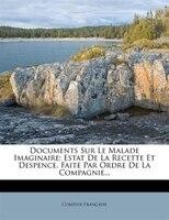 Documents Sur Le Malade Imaginaire: Estat De La Recette Et Despence, Faite Par Ordre De La Compagnie...