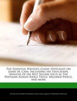 The Essential Writer's Guide: Spotlight On James M. Cain, Including His Education, Analysis Of His Best Sellers Such As