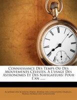 Connaissance Des Temps Ou Des Mouvements Célestes, À L'usage Des Astronomes Et Des Navigateurs: Pour