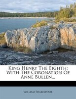 King Henry The Eighth: With The Coronation Of Anne Bullen...