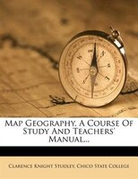 Map Geography, A Course Of Study And Teachers' Manual...