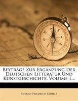 Beyträge Zur Ergänzung Der Deutschen Litteratur Und Kunstgeschichte, Volume 1...