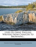 Lives Of Great English Writers From Chaucer To Browning...